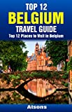 Top 12 Places to Visit in Belgium - Top 12 Belgium Travel Guide (Includes Brussels, Bruges, Antwerp, Ghent, Ypres, Liege, Mechelen, & More)