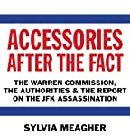 Accessories After the Fact: The Warren Commission, the Authorities, and the Report on the JFK Assassination | Sylvia Meagher