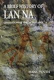 A Brief History of Lan Na : Civilizations of North Thailand, Penth, Hans, 9747551322