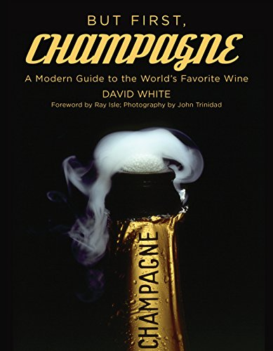 But First, Champagne: A Modern Guide to the World's Favorite Wine by David White
