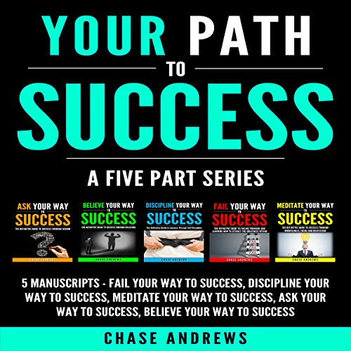 Your Path to Success: A Five Part Series, 5 Manuscripts: Fail Your Way to Success, Discipline Your Way to Success, Meditate Your Way to Success, Ask Your Way to Success, Believe Your Way to Success