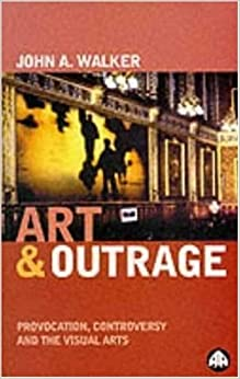 Art & Outrage: Provocation, Controversy and the Visual Arts by John A. Walker (1999-04-01)