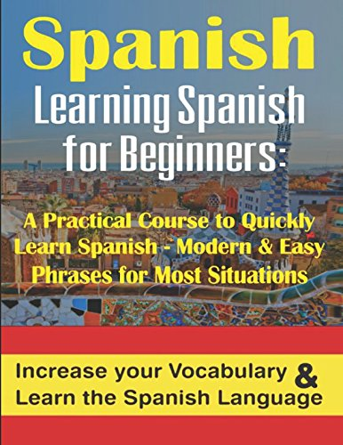 Spanish: Learning Spanish for Beginners A Practical Course to Quickly Learn Spanish - Modern & Easy Phrases for Most Situations: Increase Your Vocabulary & Learn the Spanish Language