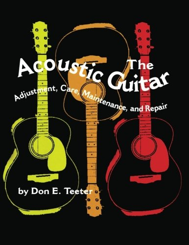 The Acoustic Guitar: Adjustment, Care, Maintenance and Repair (Volume I)