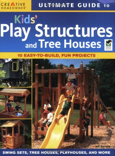 Ultimate Guide to Kids Play Structures and Tree Houses: 10 Easy-to-build, Fun Projects (Ultimate Guide To... (Creative Homeowner))