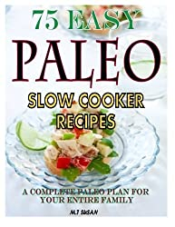 75 Easy Paleo Slow Cooker Recipes: A Complete Paleo Plan for Your Entire Family