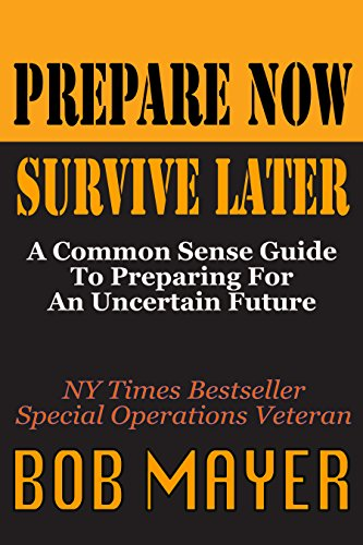 Prepare Now Survive Later: A Common Sense Guide To Preparing For An Uncertain Future by [Mayer, Bob]