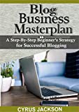 Blog Business MasterPlan: A Step by Step Beginner's Strategy To Successful Blogging