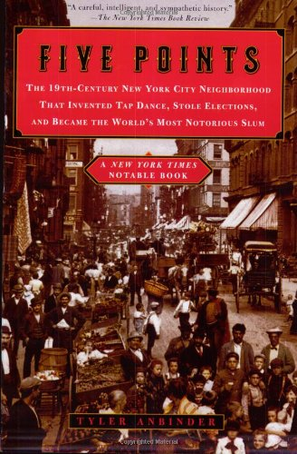 Five Points: The 19th-Century New York City Neighborhood That Invented Tap Dance, Stole Elections, and Became the World