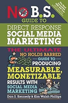 No B.S. Guide to Direct Response Social Media Marketing: The Ultimate No Holds Barred Guide to Producing Measurable, Monetizable Results with Social Media Marketing by [Kennedy, Dan S., Walsh-Phillips, Kim]