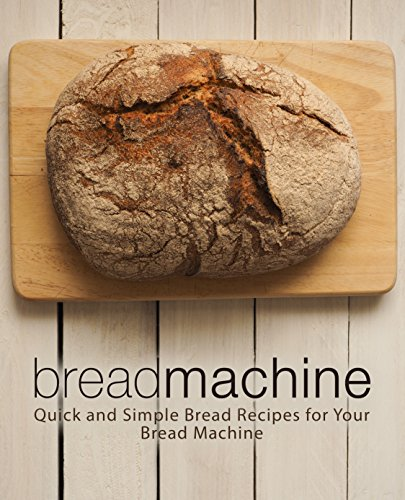 Bread Machine: Quick and Simple Bread Recipes for Your Bread Machine (2nd Edition) by [Press, BookSumo]