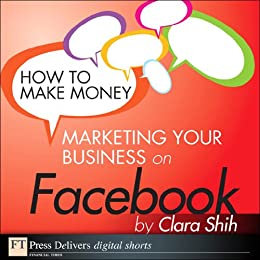 How to Make Money Marketing Your Business on Facebook (FT Press Delivers Marketing Shorts) by [Shih, Clara]