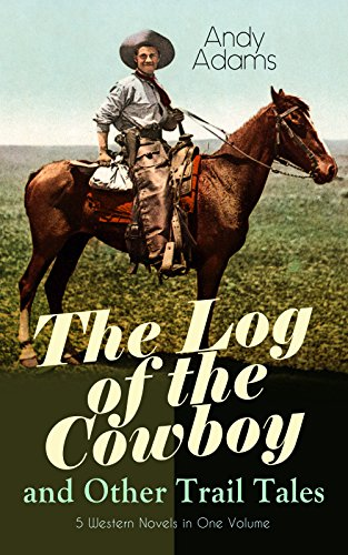 The Log of the Cowboy and Other Trail Tales – 5 Western Novels in One Volume: True Life Narratives of Texas Cowboys and Adventure (Big Sky Log)