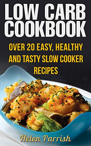 Low Carb Cookbook: Over 20 Easy, Healthy and Tasty Slow Cooker Recipes by Helen  Parrish