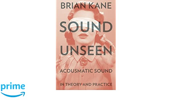 Sound Unseen Acousmatic Sound in Theory and Practice