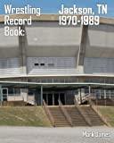 Wrestling Record Book: Jackson, TN 1970-1989