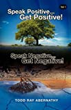 Speak Positive Get Positive! Speak Negative Get Negative!, Todd Ray Abernathy, 0881443026