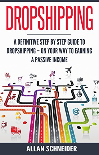Dropshipping: A Definitive Step By Step Guide To Dropshipping - On Your Way To Earning a Passive Income (Best Drop Ship Business Opportunities)