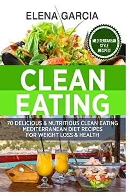 Clean Eating: 70 Delicious & Nutritious Clean Eating Mediterranean Diet Recipes for Weight Loss & Health (Clean Eating, Weight Loss, Nutrition) (Volume 1)