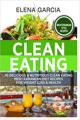Clean eating 70 delicious nutritious clean eating mediterranean clean eating 70 delicious nutritious clean eating mediterranean diet recipes for weight loss health volume 1 clean eating weight loss forumfinder Images
