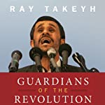 Guardians of the Revolution: Iran and the World in the Age of the Ayatollahs  | Ray Takeyh