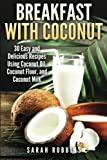 using coconut oil - Breakfast With Coconut: 30 Easy and Delicious Recipes Using Coconut Oil, Coconut Flour, and Coconut Milk