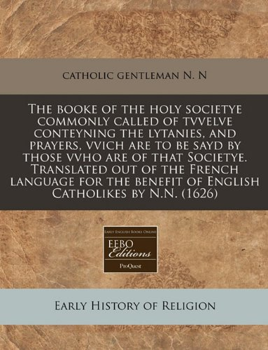 Download The booke of the holy societye commonly called of tvvelve conteyning the lytanies, and prayers, vvich are to be sayd by those vvho are of that ... benefit of English Catholikes by N.N. (1626) pdf epub