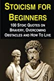 Stoicism for Beginners: 100 Stoic Quotes on Bravery, Overcoming Obstacles and How To Live