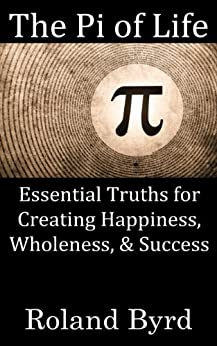 The Pi of Life: Essential Truths for Creating Happiness, Wholeness, & Success by [Byrd, Roland]