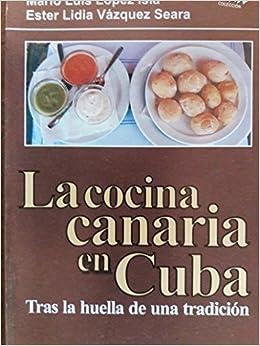 La Cocina Canaria En Cuba.su Historia Y Recetas.: Mario Luis Lopez  Isla.ester Lidia Vazquez Seara.: 9789591110831: Amazon.com: Books