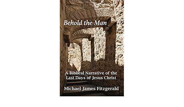 Behold the man a biblical narrative of the last days of jesus behold the man a biblical narrative of the last days of jesus christ ebook michael james fitzgerald amazon kindle store fandeluxe Document