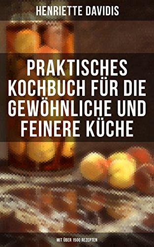 Praktisches Kochbuch für die gewöhnliche und feinere Küche (Mit über 1500 Rezepten): Mit besonderer Berücksichtigung der Anfängerinnen und angehenden - ... der deutschen Küchenkultur (German Edition) by Henriette Davidis