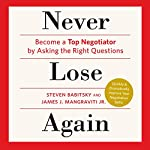 Never Lose Again: Become a Top Negotiator by Asking the Right Questions | James J. Magraviti Jr.,Steven Babitsky