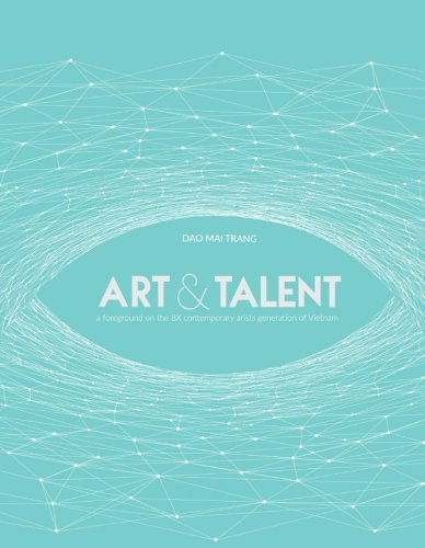 Art and Talent: a foreground on the 8X contemporary artists generation of Vietnam by CreateSpace Independent Publishing Platform