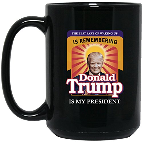 The Best Part Of Waking Up Is Remembering Donald Trump Is My President Coffe Mug