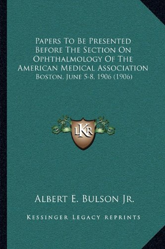 Download Papers To Be Presented Before The Section On Ophthalmology Of The American Medical Association: Boston, June 5-8, 1906 (1906) PDF