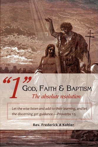 Read Online 1 God, Faith & Baptism-The absolute resolution: Let the wise listen and add to their learning, and let the discerning get guidance.-Proverbs 1:5 PDF Text fb2 ebook