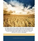 img - for Letters from Dr. James Gregory of Edinburgh: In Defence of His Essay on the Difference of the Relation Between Motive and Action and That of Cause and Effect in Physics, with Replies, by Alex. Crombie (Paperback) - Common book / textbook / text book