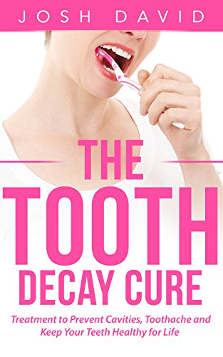 Toothache: Tooth Decay Cure: Treatment to Prevent Cavities, Toothache and Keep Your Teeth Healthy for Life (Health and Fitness Book 1) by [David, Josh]