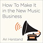 How to Make It in the New Music Business: Practical Tips on Building a Loyal Following and Making a Living as a Musician | Ari Herstand