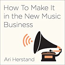 How to Make It in the New Music Business: Practical Tips on Building a Loyal Following and Making a Living as a Musician Audiobook by Ari Herstand Narrated by Ari Herstand, Derek Sivers