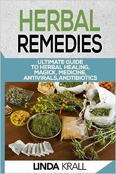Herbal Remedies: The Ultimate Guide to Herbal Healing, Magic, Medicine, Antivirals, And Antibiotics