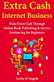 Extra Cash Internet Business: Make Extra Cash Through Online Book Publishing & Service Freelancing for Beginners