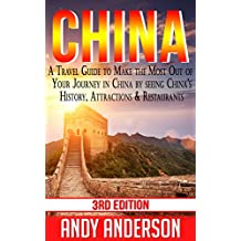 China: A Travel Guide to Make the Most Out Of Your Journey in China by seeing: China's History, Attractions & Restaurants (Asia Travel Guide, Travel Free ... Books China, Tourist Guide, Location)