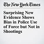 Surprising New Evidence Shows Bias in Police Use of Force but Not in Shootings | Quoctrung Bui,Amanda Fox