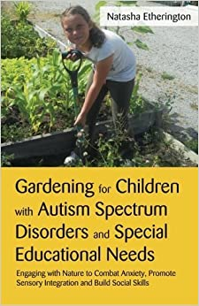 Book Gardening for Children With Autism Spectrum Disorders and Special Educational Needs: Engaging With Nature to Combat Anxiety, Promote Sensory Integration and Build Social Skills by Natasha Etherington (2012-02-15)