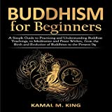 Buddhism for Beginners: A Simple Guide to Practicing and Understand Buddhist Teachings, to Meditation and Peace Within. From the Birth and Evolution of Buddhism to the Present Day