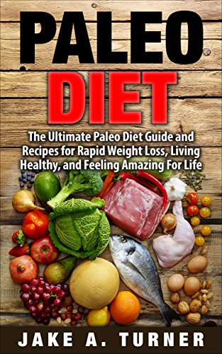 Paleo Diet: The Ultimate Paleo Diet Guide and Recipes for Rapid Weight Loss, Living Healthy, and Feeling Amazing For Life (Paleo for beginners, Paleo recipes, ... Paleo diet meal plan, Paleo Recipe Book) by [Turner, Jake]