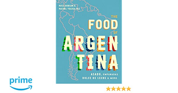 The Food of Argentina: Asado, empanadas, dulce de leche & more: Ross Dobson, Rachel Tolosa Paz: 9781925418712: Amazon.com: Books