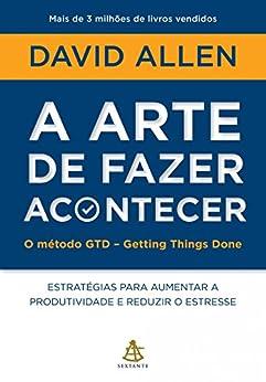 A arte de fazer acontecer - O método GTD - Getting Things Done: Estratégias para aumentar a produtividade e reduzir o estresse por [Allen, David]